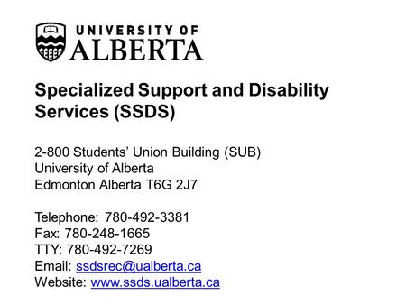 Specialized Support and Disability Services (SSDS) 2-800 Students' Union Building (SUB) University of Alberta Edmonton Alberta T6G 2J7 Telephone: 780-492-3381.