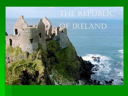 The Republic of Ireland. General Facts  Official name is Poblacht Na h'Éireann, or short Éire.  The capital is Dublin  English (official) is the language.