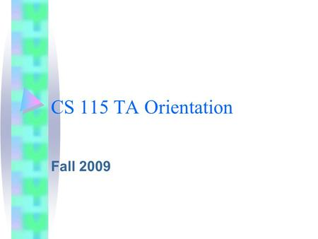 CS 115 TA Orientation Fall 2009. More students! Enrollment up to 230+ 12 sections + night about 22% CS majors (50 on 8/16)