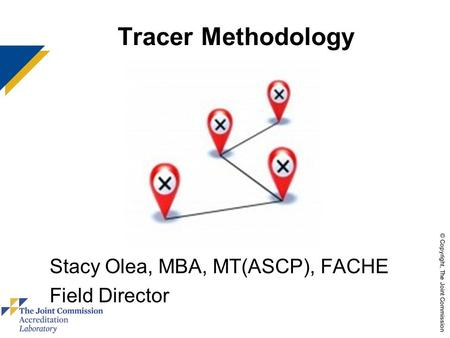 © Copyright, The Joint Commission Tracer Methodology Stacy Olea, MBA, MT(ASCP), FACHE Field Director use these colors.