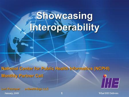 January, 2009What IHE Delivers 1 Showcasing Interoperability National Center for Public Health Informatics (NCPHI) Monthly Partner Call Lori Fourquet e-HealthSign.