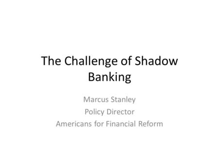 The Challenge of Shadow Banking Marcus Stanley Policy Director Americans for Financial Reform.
