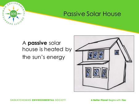Passive Solar House A passive solar house is heated by the sun's energy.