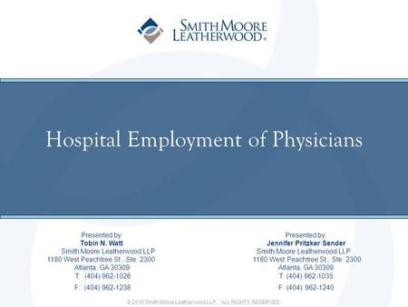 © 2010 Smith Moore Leatherwood LLP. ALL RIGHTS RESERVED. Hospital Employment of Physicians Presented by: Tobin N. Watt Jennifer Pritzker Sender Smith Moore.