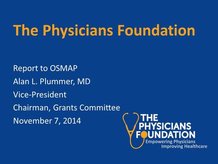 The Physicians Foundation Report to OSMAP Alan L. Plummer, MD Vice-President Chairman, Grants Committee November 7, 2014.