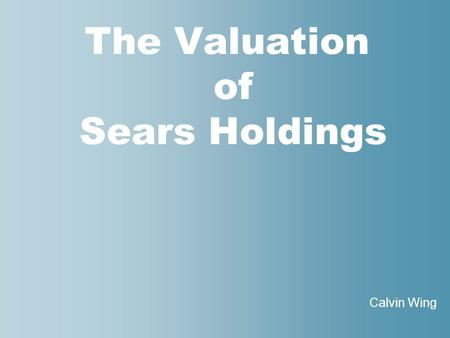 The Valuation of Sears Holdings Calvin Wing. 2 nd Annual Wall Street Conference and Case competition A college student competition that offers a real.