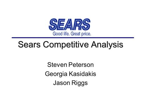 Sears Competitive Analysis Steven Peterson Georgia Kasidakis Jason Riggs.
