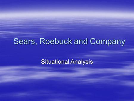 Sears, Roebuck and Company Situational Analysis.  An assessment of the current situation in the retail industry and Sear's operation in general.  Areas.
