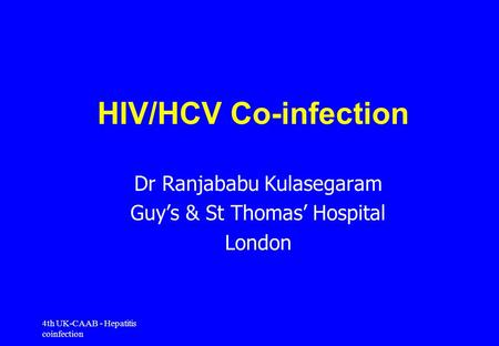 4th UK-CAAB - Hepatitis coinfection HIV/HCV Co-infection Dr Ranjababu Kulasegaram Guy's & St Thomas' Hospital London.