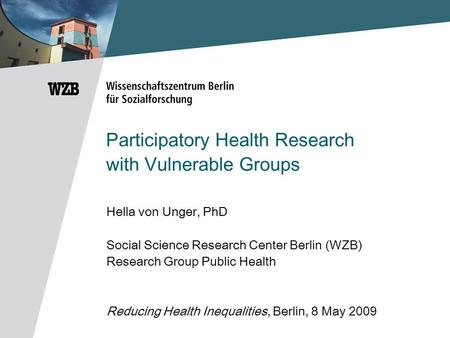 Participatory Health Research with Vulnerable Groups Hella von Unger, PhD Social Science Research Center Berlin (WZB) Research Group Public Health Reducing.