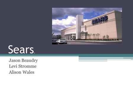 Sears. Jason Beaudry Levi Stromme Alison Wales. Sears facts Nation's 4 th largest broad line retailer with approximately 3,900 full- line and specialty.