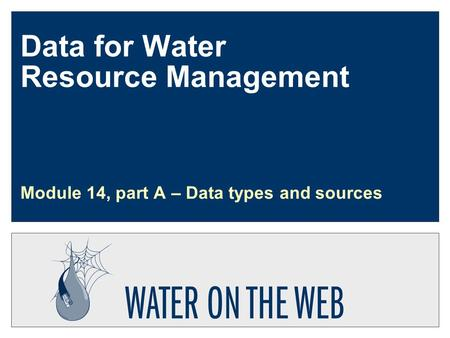 Data for Water Resource Management Module 14, part A – Data types and sources.