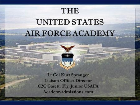 THE UNITED STATES AIR FORCE ACADEMY THE UNITED STATES AIR FORCE ACADEMY Lt Col Kurt Spranger Liaison Officer Director C2C Garett. Fly, Junior USAFA Academyadmissions.com.