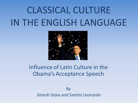 CLASSICAL CULTURE IN THE ENGLISH LANGUAGE Influence of Latin Culture in the Obama's Acceptance Speech By Girardi Gioia and Santini Leonardo.