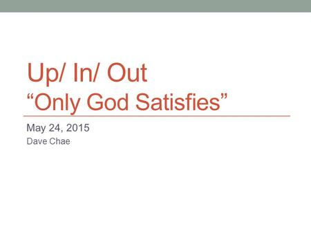 "Up/ In/ Out ""Only God Satisfies"" May 24, 2015 Dave Chae."