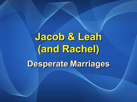 Jacob & Leah (and Rachel) Desperate Marriages. Genesis 29:16-17 Now Laban had two daughters; the name of the older was Leah, and the name of the younger.
