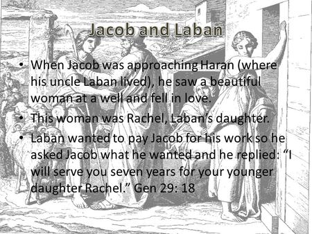 When Jacob was approaching Haran (where his uncle Laban lived), he saw a beautiful woman at a well and fell in love. This woman was Rachel, Laban's daughter.