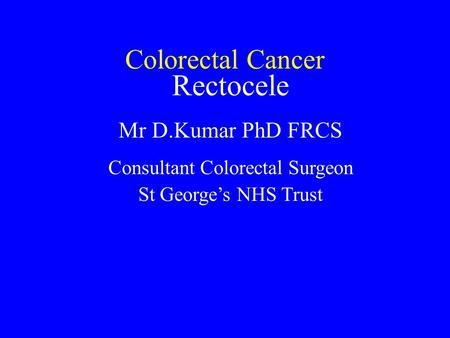 Colorectal Cancer Rectocele Mr D.Kumar PhD FRCS Consultant Colorectal Surgeon St George's NHS Trust.