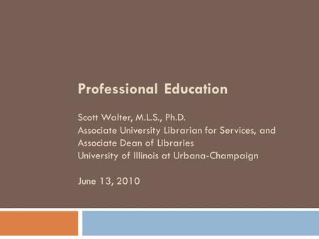 Professional Education Scott Walter, M.L.S., Ph.D. Associate University Librarian for Services, and Associate Dean of Libraries University of Illinois.