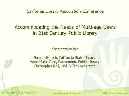 California Library Association Conference Accommodating the Needs of Multi-age Users in 21st Century Public Library Presentation by: Susan Hildreth, California.