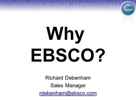 Why EBSCO? Richard Debenham Sales Manager