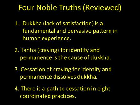 Four Noble Truths (Reviewed) 1.Dukkha (lack of satisfaction) is a fundamental and pervasive pattern in human experience. 2. Tanha (craving) for identity.