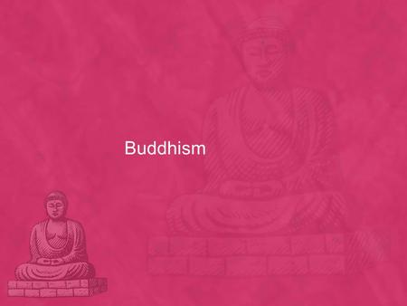 Buddhism. What do you desire ? Siddartha Gautama 5 th Century BC Wealthy Hindu Family The Four Sights A very old man A sick person A dead body A beggar.