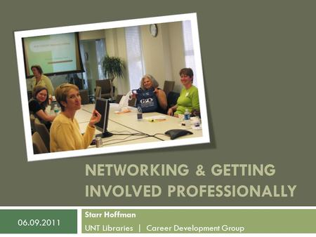 NETWORKING & GETTING INVOLVED PROFESSIONALLY Starr Hoffman UNT Libraries | Career Development Group 06.09.2011.