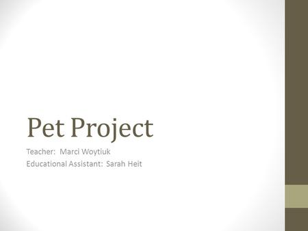 Pet Project Teacher: Marci Woytiuk Educational Assistant: Sarah Heit.