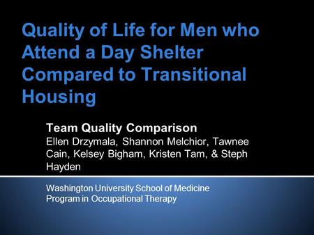 Quality of Life for Men who Attend a Day Shelter Compared to Transitional Housing Team Quality Comparison Ellen Drzymala, Shannon Melchior, Tawnee Cain,