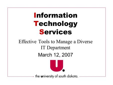 Information Technology Services Effective Tools to Manage a Diverse IT Department March 12, 2007.