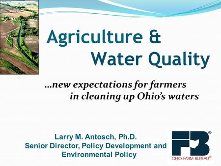…new expectations for farmers in cleaning up Ohio's waters Agriculture & Water Quality Larry M. Antosch, Ph.D. Senior Director, Policy Development and.