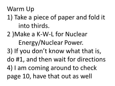 Warm Up 1) Take a piece of paper and fold it into thirds. 2 )Make a K-W-L for Nuclear Energy/Nuclear Power. 3) If you don't know what that is, do #1, and.
