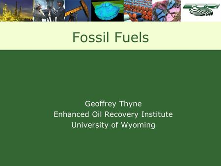 Fossil Fuels Geoffrey Thyne Enhanced Oil Recovery Institute University of Wyoming.