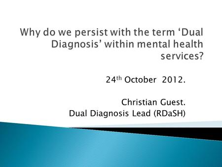 24 th October 2012. Christian Guest. Dual Diagnosis Lead (RDaSH)