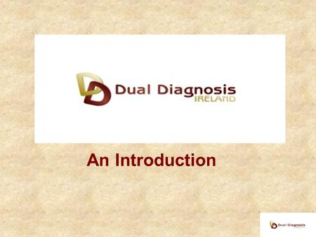 An Introduction. Agenda Introduction to Dual Diagnosis Personal stories Reality of service provision (or lack of) Aims of Dual Diagnosis Ireland.