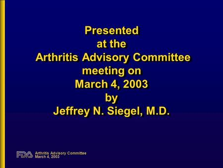 Arthritis Advisory Committee March 4, 2003 Presented at the Arthritis Advisory Committee meeting on March 4, 2003 by Jeffrey N. Siegel, M.D.