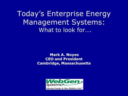 Today's Enterprise Energy Management Systems: What to look for…. Mark A. Noyes CEO and President Cambridge, Massachusetts.