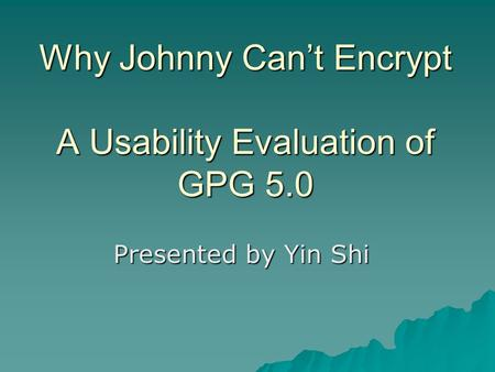 Why Johnny Can't Encrypt A Usability Evaluation of GPG 5.0 Presented by Yin Shi.