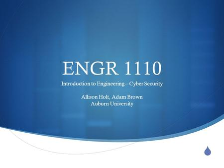  ENGR 1110 Introduction to Engineering – Cyber Security Allison Holt, Adam Brown Auburn University.