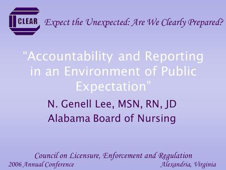 """Accountability and Reporting in an Environment of Public Expectation"" N. Genell Lee, MSN, RN, JD Alabama Board of Nursing 2006 Annual ConferenceAlexandria,"