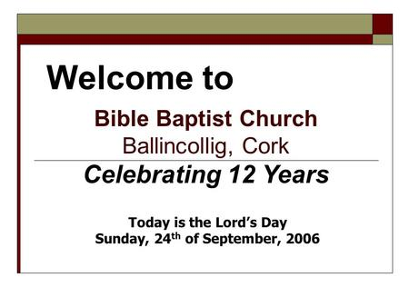 Welcome to Bible Baptist Church Ballincollig, Cork Celebrating 12 Years Today is the Lord's Day Sunday, 24 th of September, 2006.