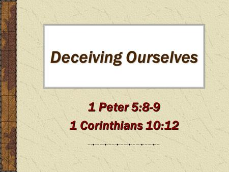 Deceiving Ourselves 1 Peter 5:8-9 1 Corinthians 10:12.