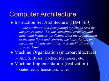 1 Computer Architecture Instruction Set Architecture (IBM 360) –… the attributes of a [computing] system as seen by the programmer. I.e. the conceptual.