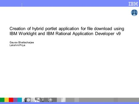 Creation of hybrid portlet application for file download using IBM Worklight and IBM Rational Application Developer v9 Gaurav Bhattacharjee Lakshmi Priya.