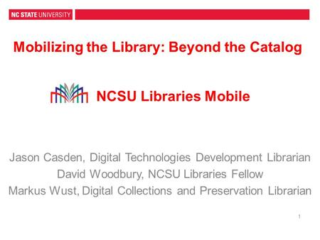 Mobilizing the Library: Beyond the Catalog 1 Jason Casden, Digital Technologies Development Librarian David Woodbury, NCSU Libraries Fellow Markus Wust,