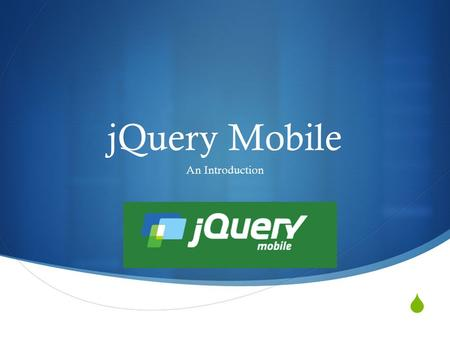  jQuery Mobile An Introduction. What is jQuery Mobile  A framework built on top of jQuery, used for creating mobile web applications  Designed to make.