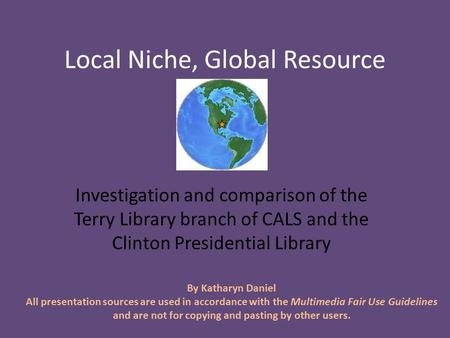 Local Niche, Global Resource Investigation and comparison of the Terry Library branch of CALS and the Clinton Presidential Library By Katharyn Daniel All.