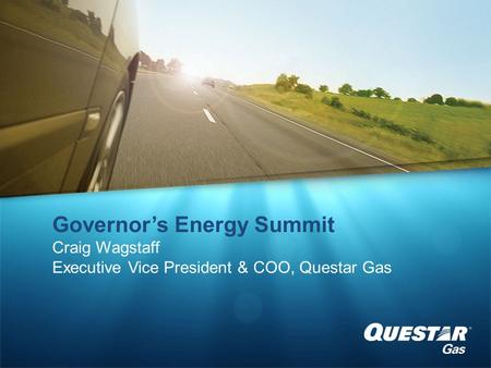 Governor's Energy Summit Craig Wagstaff Executive Vice President & COO, Questar Gas.
