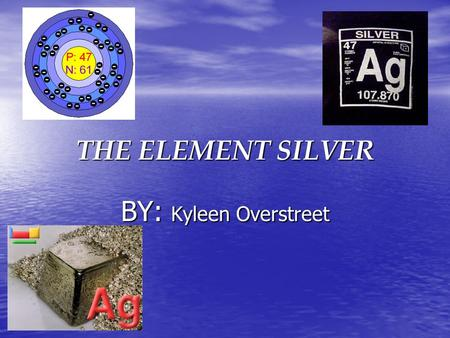 THE ELEMENT SILVER BY: Kyleen Overstreet.